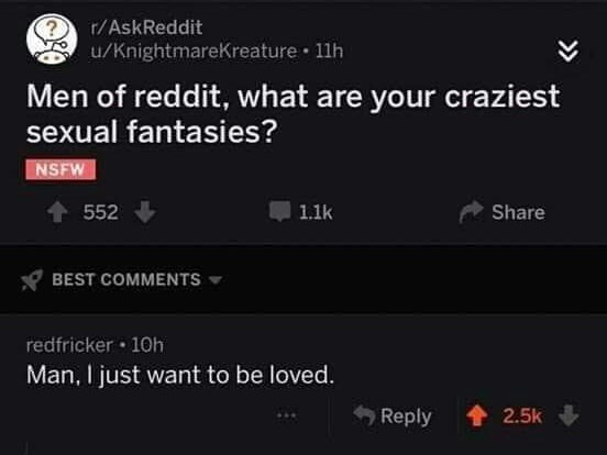 Text Men of reddit, what are your craziest sexual fantasies? NSFW t552 1.1k Share BEST COMMENTS redfricker 10h Man, I just want to be loved. Reply 2.5k >