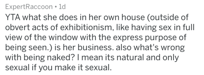 Text - ExpertRaccoon 1d YTA what she does in her own house (outside of obvert acts of exhibitionism, like having sex in full view of the window with the express purpose of being seen.) is her business. also what's wrong with being naked? I mean its natural and only sexual if you make it sexual.