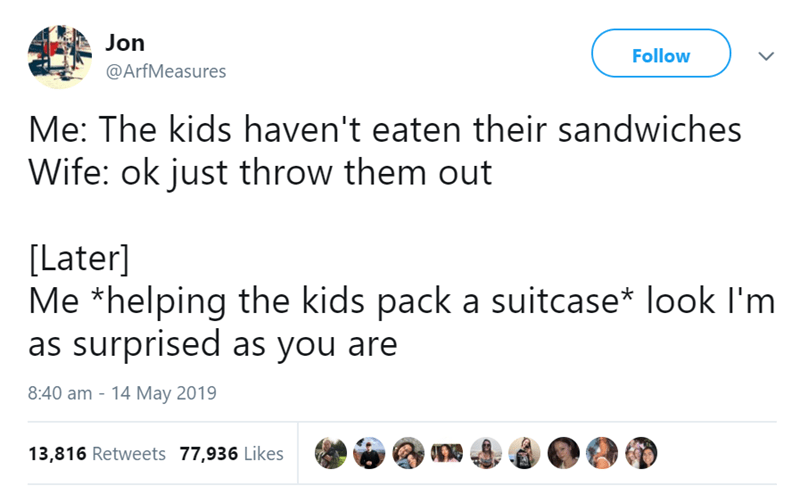 Text - Jon Follow @ArfMeasures Me: The kids haven't eaten their sandwiches Wife: ok just throw them out [Later] Me *helping the kids pack a suitcase* look I'm as surprised as you are 8:40 am 14 May 2019 13,816 Retweets 77,936 Likes