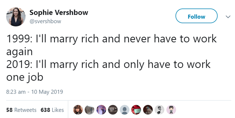 Text - Sophie Vershbow Follow @svershbow 1999: I'll marry rich and never have to work again 2019: I'll marry rich and only have to work one job 8:23 am - 10 May 2019 58 Retweets 638 Likes
