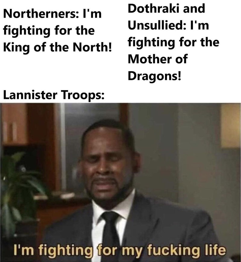 Text - Dothraki and Northerners: I'm Unsullied: I'm fighting for the King of the North! fighting for the Mother of Dragons! Lannister Troops: I'm fighting for my fucking life