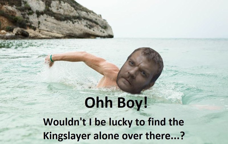 Water - Ohh Boy! Wouldn't I be lucky to find the Kingslayer alone over there...?