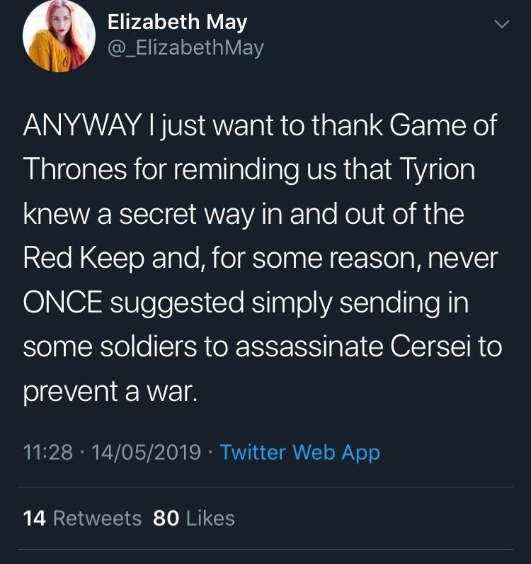 Text - Elizabeth May @_ElizabethMay ANYWAY I just want to thank Game of Thrones for reminding us that Tyrion knew a secret way in and out of the Red Keep and, for some reason, never ONCE suggested simply sending in some soldiers to assassinate Cersei to prevent a war. 11:28 14/05/2019 Twitter Web App 14 Retweets 80 Likes
