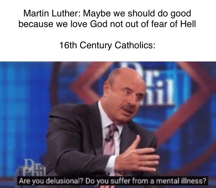 meme - Text - Martin Luther: Maybe we should do good because we love God not out of fear of Hell 16th Century Catholics: Are you delusional? Do you suffer from a mental illness?