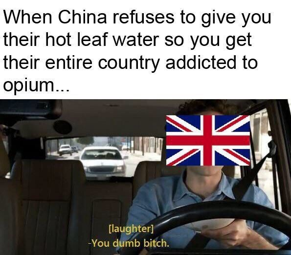 meme - Motor vehicle - When China refuses to give you their hot leaf water so you get their entire country addicted to opium... [laughter] -You dumb bitch. NZ
