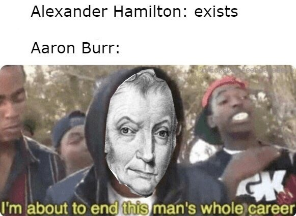 meme - People - Alexander Hamilton: exists Aaron Burr: EkDeee CK I'm about to end this man's whole career