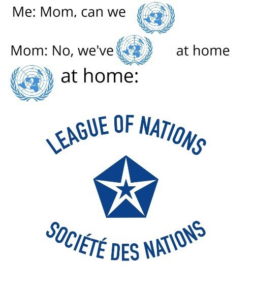 meme - Text - Me: Mom, can we Mom: No, we've at home at home: LEAGUE OF NATIONS SOCIÉTÉ DES NATIONS