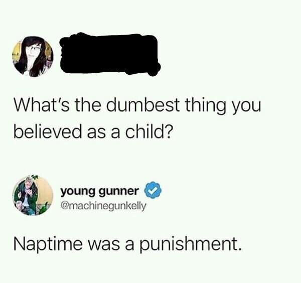 Text - What's the dumbest thing you believed as a child? young gunner @machinegunkelly Naptime was a punishment.