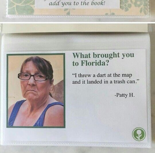 """Text - add you to the book! What brought you to Florida? """"I threw a dart at the map and it landed in a trash can."""" -Patty H"""