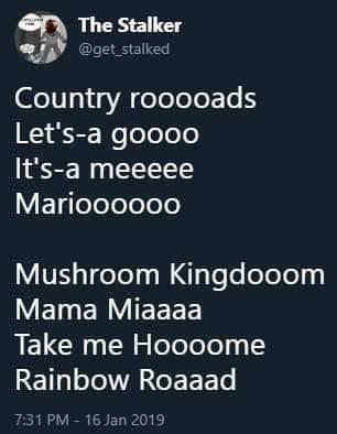 Text - The Stalker @get stalked Country rooooads Let's-a goooo It's-a meeeee Marioooooo Mushroom Kingdooom Mama Miaaaa Take me Hoooome Rainbow Roaaad 7:31 PM - 16 Jan 2019