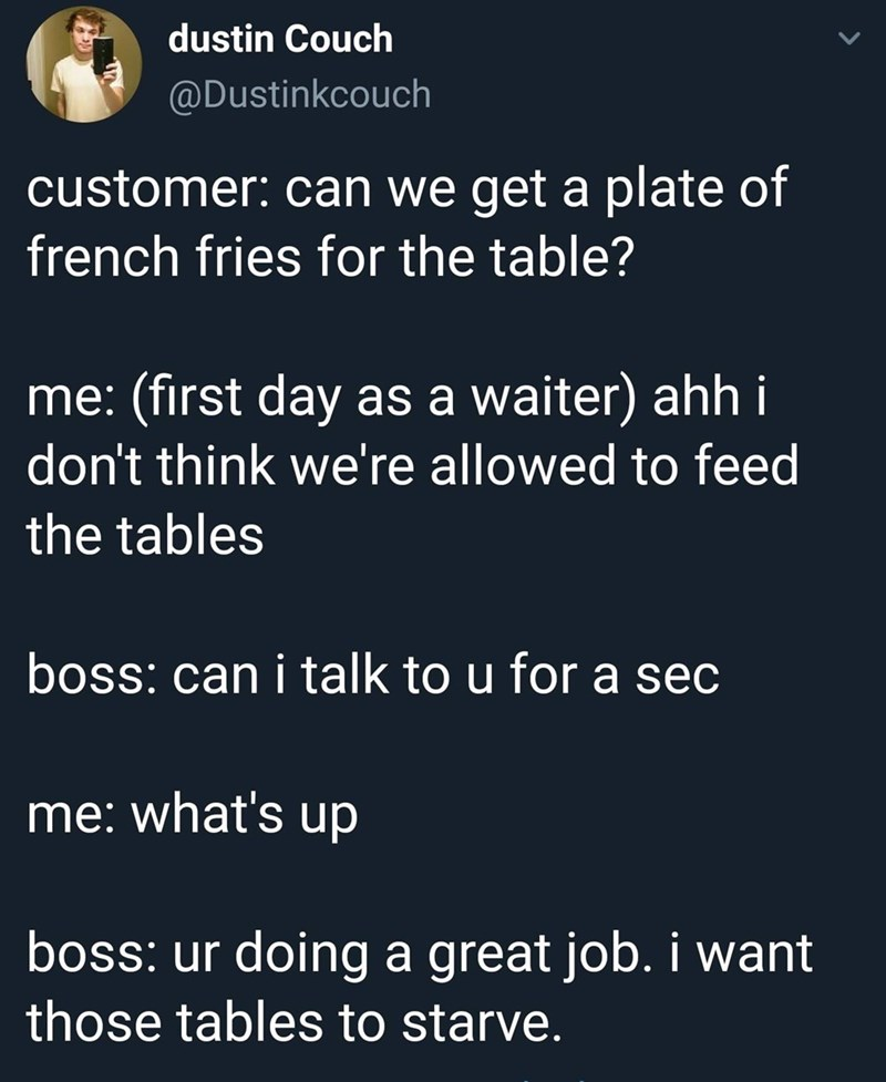 Text - dustin Couch @Dustinkcouch customer: can we get a plate of french fries for the table? me: (first day as a waiter) ahh i don't think we're allowed to feed the tables boss: can i talk to u for a sec me: what's up boss: ur doing a great job. i want those tables to starve.