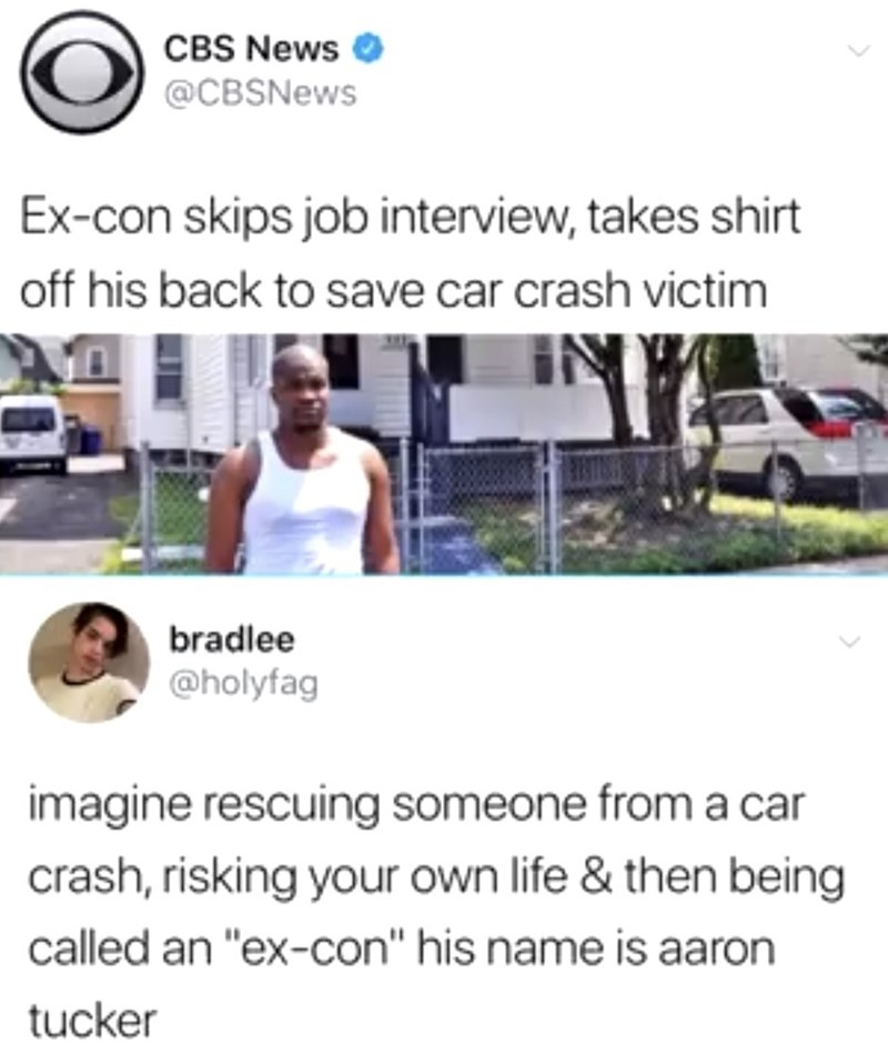 """Product - CBS News @CBSNews Ex-con skips job interview, takes shirt off his back to save car crash victim bradlee @holyfag imagine rescuing someone from a car crash, risking your own life & then being called an """"ex-con"""" his name is aaron tucker"""