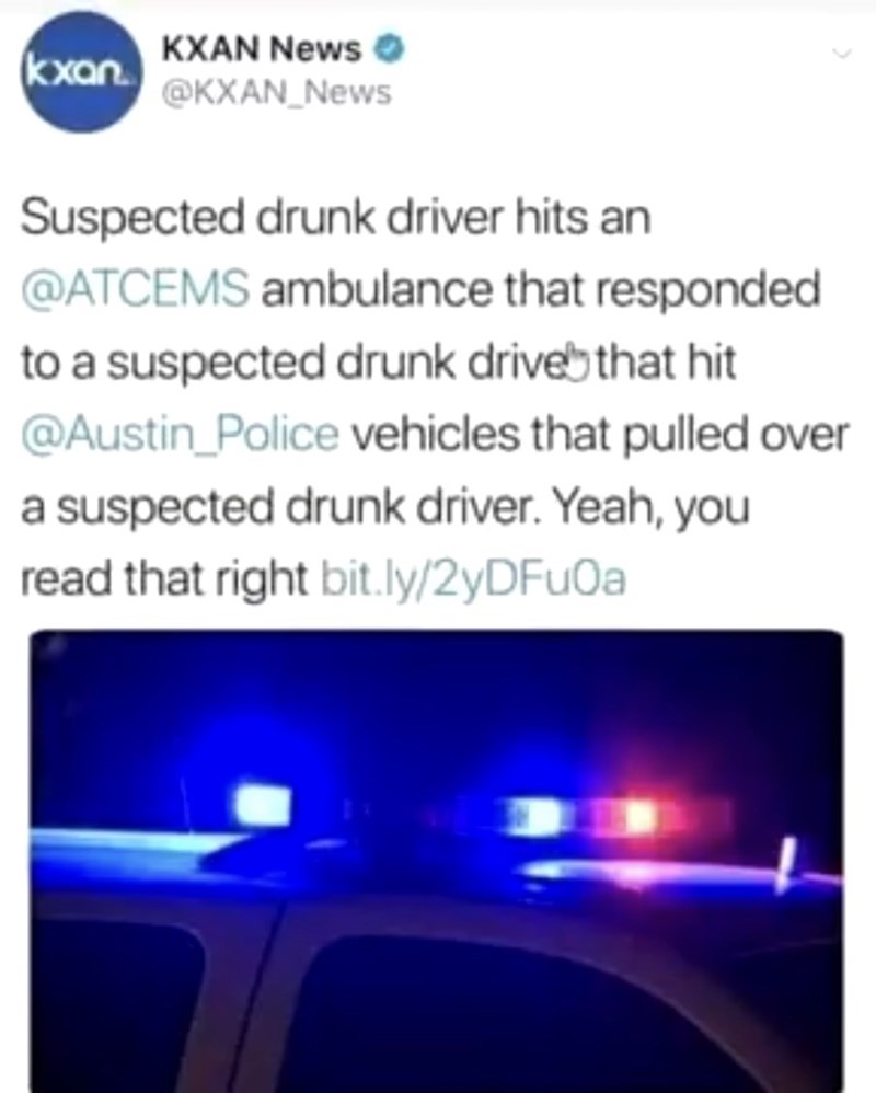 Text - KXAN News kxan.@KXAN News Suspected drunk driver hits an @ATCEMS ambulance that responded to a suspected drunk drivebthat hit @Austin_Police vehicles that pulled over a suspected drunk driver. Yeah, you read that right bit.ly/2yDFu0a