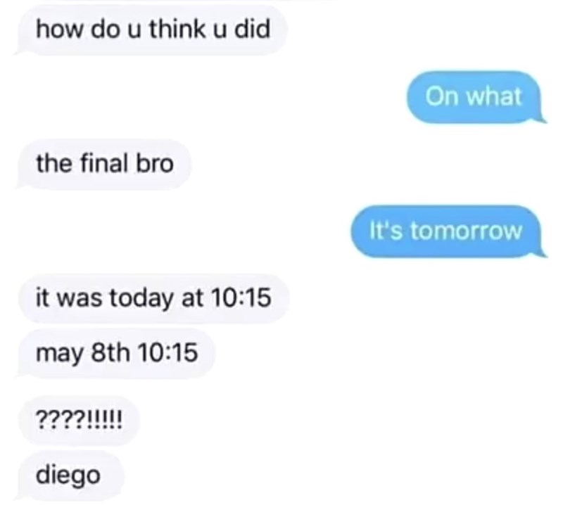 Text - how do u thinku did On what the final bro It's tomorrow it was today at 10:15 may 8th 10:15 ????!!!!! diego