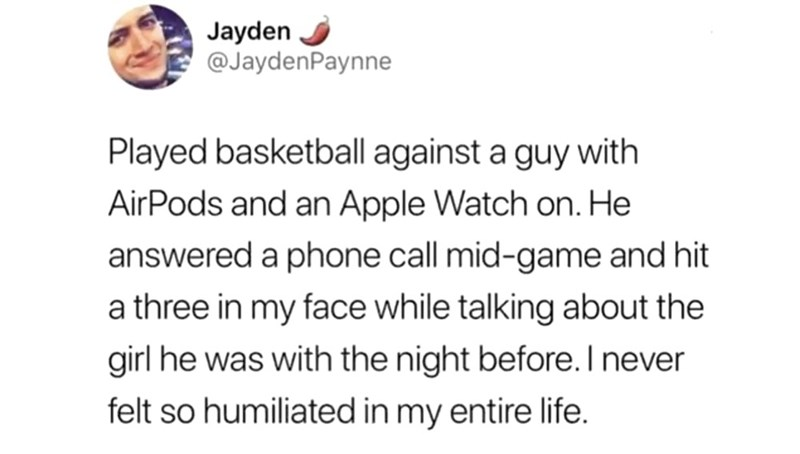 Text - Jayden @JaydenPaynne Played basketball against a guy with AirPods and an Apple Watch on. He answered a phone call mid-game and hit a three in my face while talking about the girl he was with the night before. I never felt so humiliated in my entire life.