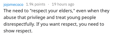 """frustrating things - Text - 19 hours ago jojomecoco 1.9k points The need to """"respect your elders,"""" even when they abuse that privilege and treat young people disrespectfully. If you want respect, you need to show respect."""