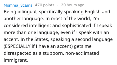frustrating things - Text - Momma_Scams 470 points 20 hours ago Being bilingual, specifically speaking English and another language. In most of the world, I'm considered intelligent and sophisticated if I speak more than one language, even if I speak with an accent. In the States, speaking a second language (ESPECIALLY ifI have an accent) gets me disrespected as a stubborn, non-acclimated immigrant.