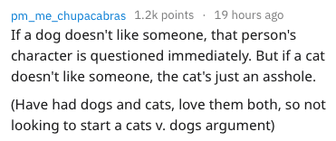 frustrating things - Text - pm_me_chupacabras 1.2k points 19 hours ago If a dog doesn't like someone, that person's character is questioned immediately. But if a cat doesn't like someone, the cat's just an asshole. (Have had dogs and cats, love them both, so not looking to start a cats v. dogs argument)