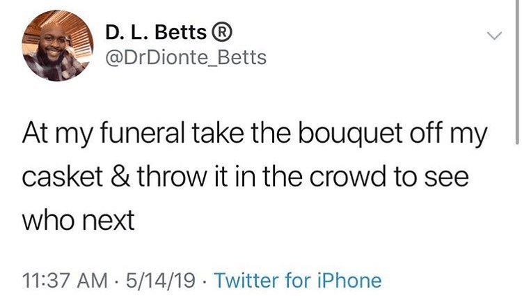 Funny tweet about wanting people to take the bouquet off of casket at funeral and throw it to see who is next.