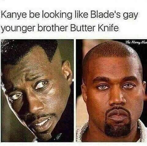 dank memes - Face - Kanye be looking like Blade's gay younger brother Butter Knife e Horry Hu