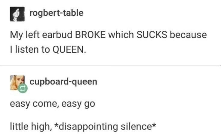 dank memes - Text - rogbert-table My left earbud BROKE which SUCKS because I listen to QUEEN. cupboard-queen easy come, easy go little high, *disappointing silence*