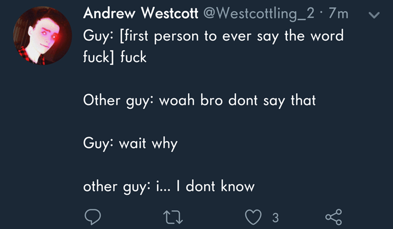 dank memes - Text - Andrew Westcott @Westcottling_2 7m Guy: [first person to ever say the word fuck] fuck Other guy: woah bro dont say that Guy: wait why other guy: ... I dont know 3