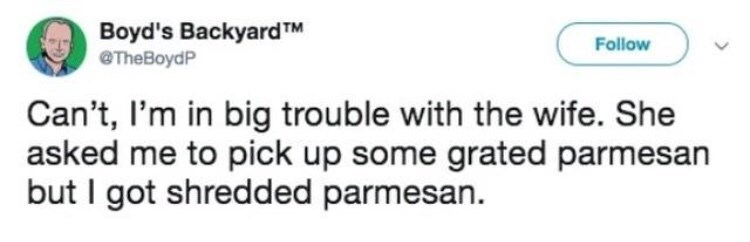 dank memes - Text - Boyd's BackyardTM @TheBoydP Follow Can't, I'm in big trouble with the wife. She asked me to pick up some grated parmesan but I got shredded parmesan.