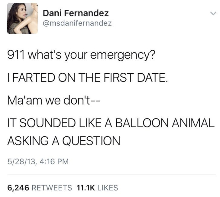 dank memes - Text - Dani Fernandez @msdanifernandez 911 what's your emergency? IFARTED ON THE FIRST DATE. Ma'am we don't-- IT SOUNDED LIKE A BALLOON ANIMAL ASKING A QUESTION 5/28/13, 4:16 PM 6,246 RETWEETS 11.1K LIKES