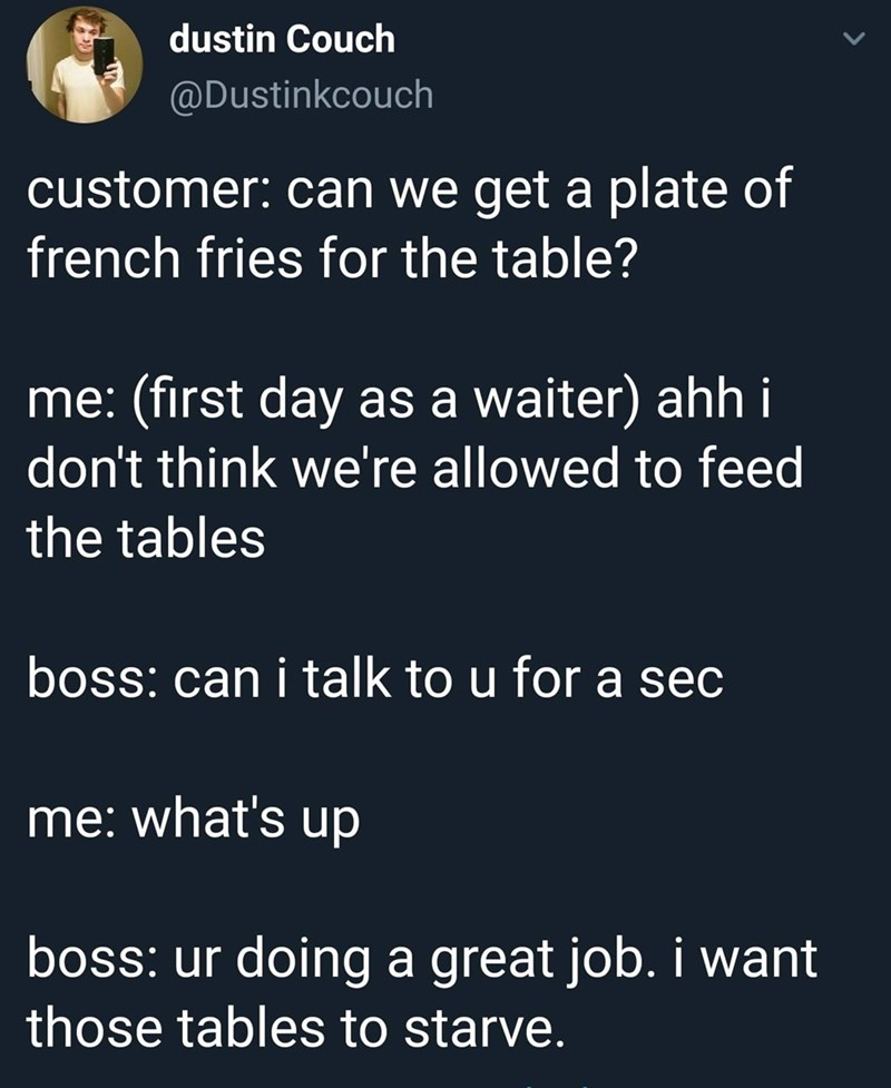 dank memes - Text - dustin Couch @Dustinkcouch customer: can we get a plate of french fries for the table? me: (first day as a waiter) ahh i don't think we're allowed to feed the tables boss: can i talk to u for a sec me: what's up boss: ur doing a great job. i want those tables to starve.