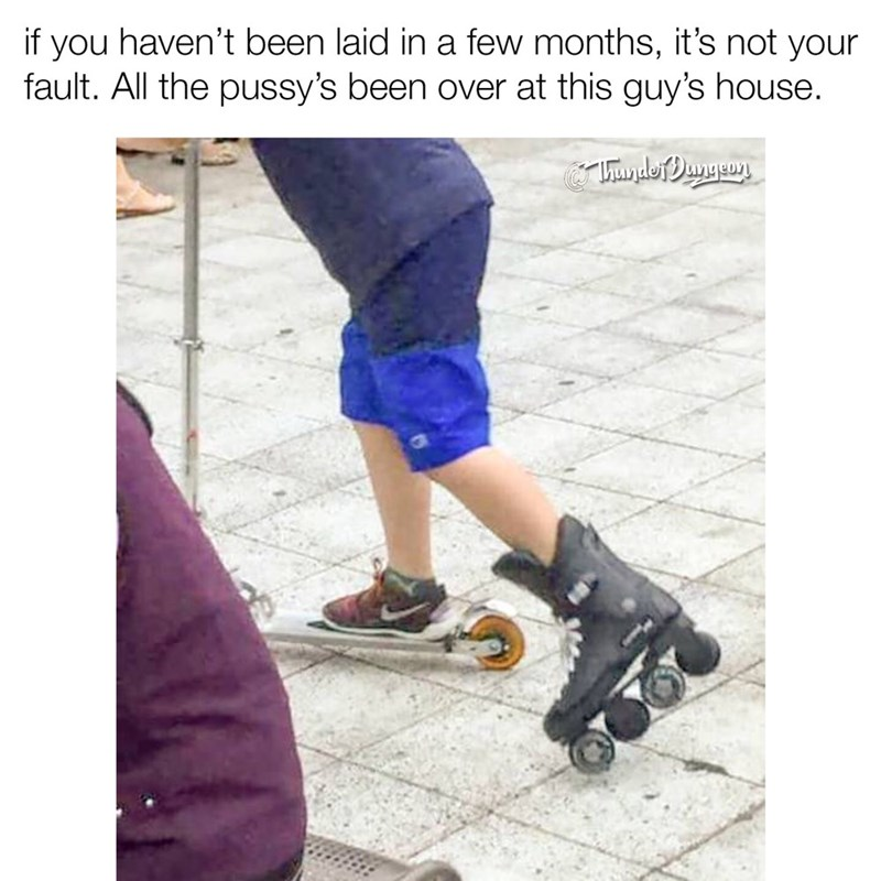 dank memes - Footwear - if you haven't been laid in a few months, it's not your fault. All the pussy's been over at this guy's house. UandofDngeon