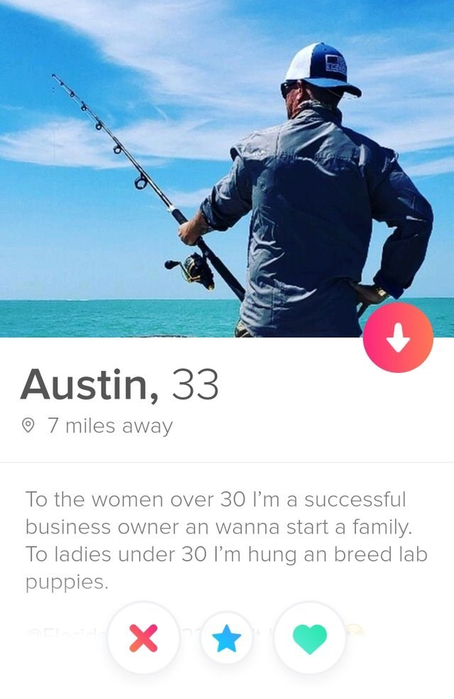 funny tinder - Recreational fishing - Austin, 33 7 miles away To the women over 30 I'm a successful business owner an wanna start a family. To ladies under 30 I'm hung an breed lab puppies. X