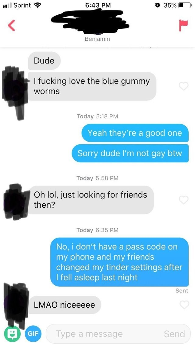 funny tinder - Font - ll Sprint 35% 6:43 PM Benjamin Dude I fucking love the blue gummy worms Today 5:18 PM Yeah they're a good one Sorry dude I'm not gay btw Today 5:58 PM Oh lol, just looking for friends then? Today 6:35 PM No, i don't have a pass code on my phone and my friends changed my tinder settings after I fell asleep last night Sent LMAO niceeeee Type a message Send GIF