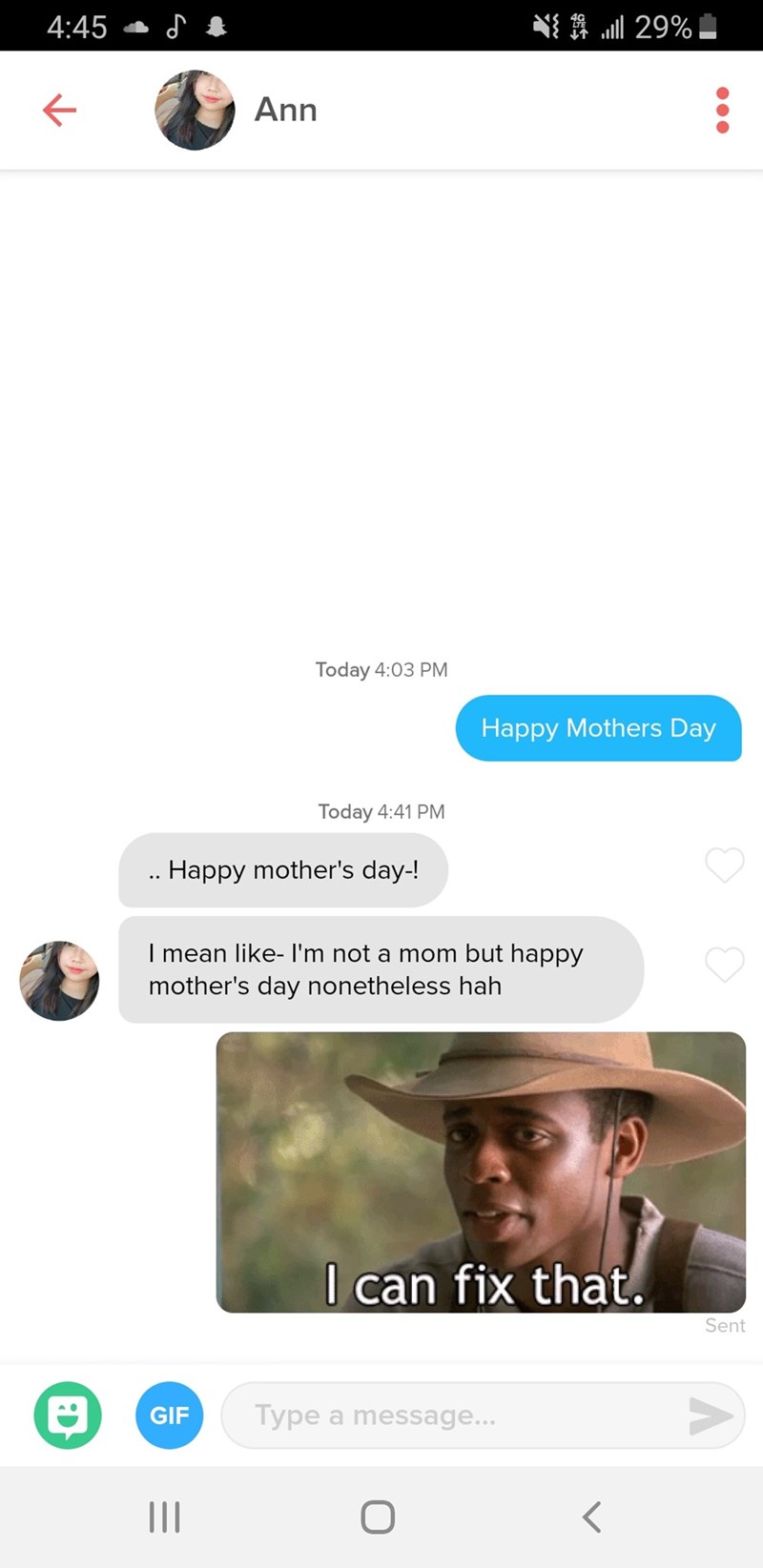 funny tinder - Text - 29% 4:45 Ann Today 4:03 PM Happy Mothers Day Today 4:41 PM .. Happy mother's day-! I mean like- I'm not a mom but happy mother's day nonetheless hah I can fix that. Sent Type a message... GIF
