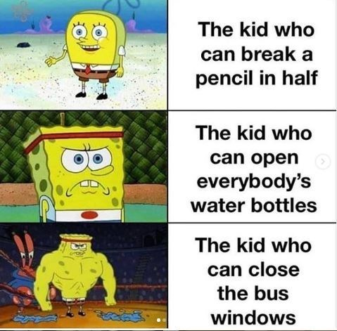 spongebob meme - Cartoon - The kid who can break a pencil in half The kid who can open everybody's water bottles The kid who can close the bus windows