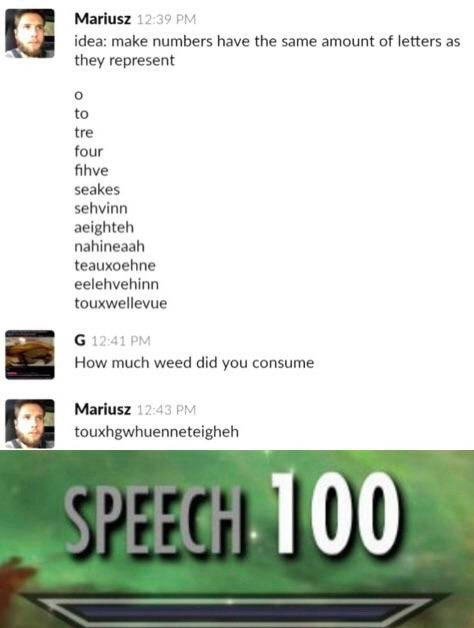 dank memes - Text - Mariusz 12:39 PM idea: make numbers have the same amount of letters as they represent to tre four fihve seakes sehvinn aeighteh nahineaah teauxoehne eelehvehinn touxwellevue G 12:41 PM How much weed did you consume Mariusz 12:43 PM touxhgwhuenneteigheh SPEECH 100