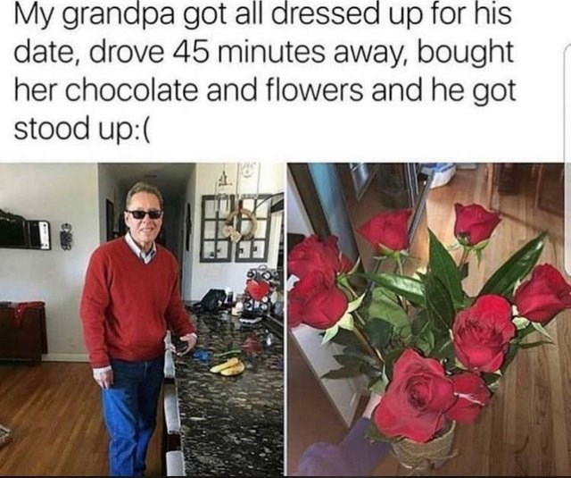 sad moment - Flower - My grandpa got all dressed up for his date, drove 45 minutes away, bought her chocolate and flowers and he got stood up: