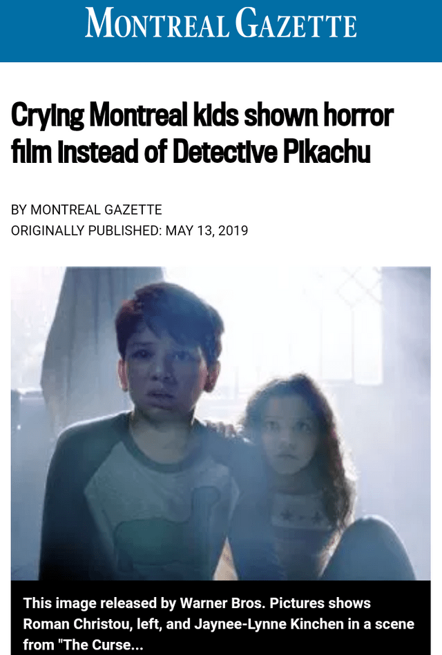 "sad moment - Text - MONTREAL GAZETTE CryIng Montreal klds shown horror film Instead of Detectlve Plkachu BY MONTREAL GAZETTE ORIGINALLY PUBLISHED: MAY 13, 2019 This image released by Warner Bros. Pictures shows Roman Christou, left, and Jaynee-Lynne Kinchen ina scene from ""The Curse..."