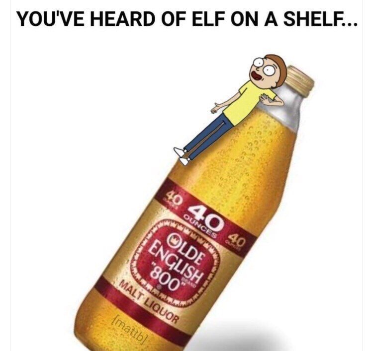"Caption that reads, ""You've heard of Elf on a Shelf..."" above an image of Morty from 'Rick and Morty' photoshopped onto a forty"