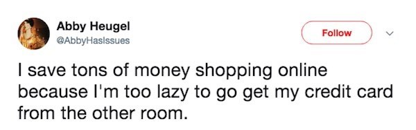 "Funny tweet that reads, ""I save tons of money shopping online because I'm lazy to go get my credit card from the other room"""