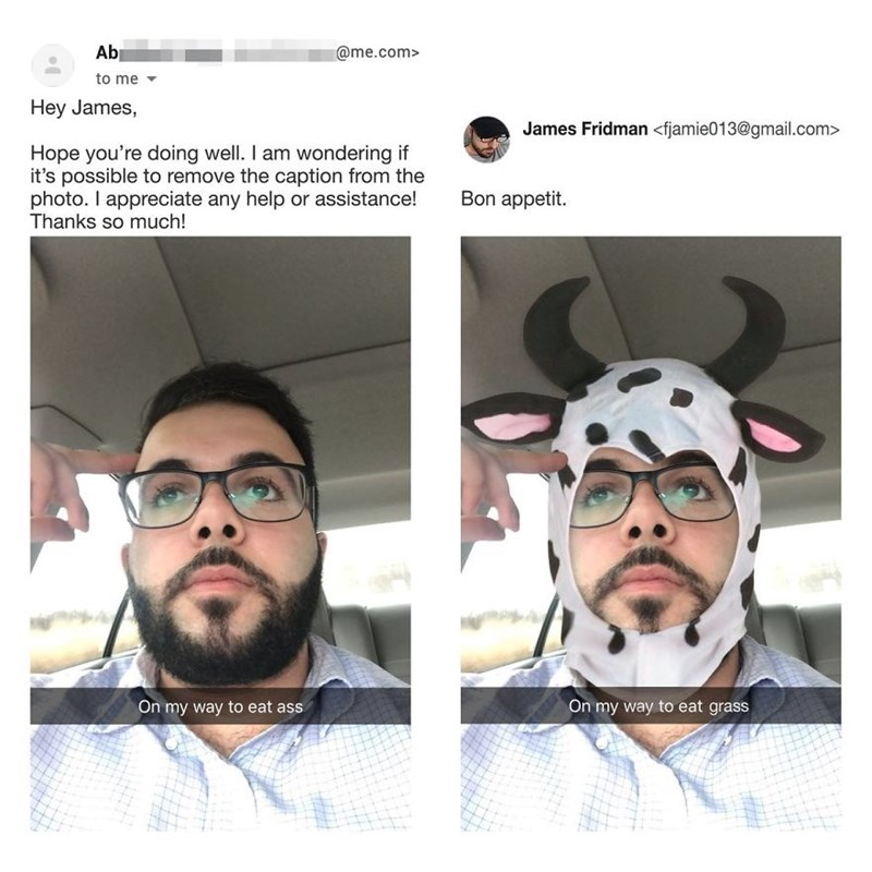 Hair - Ab @me.com> to me Hey James, James Fridman <fjamie013@gmail.com> Hope you're doing well. I am wondering if it's possible to remove the caption from the photo. I appreciate any help or assistance! Thanks so much! Bon appetit. On my way to eat ass On my way to eat grass