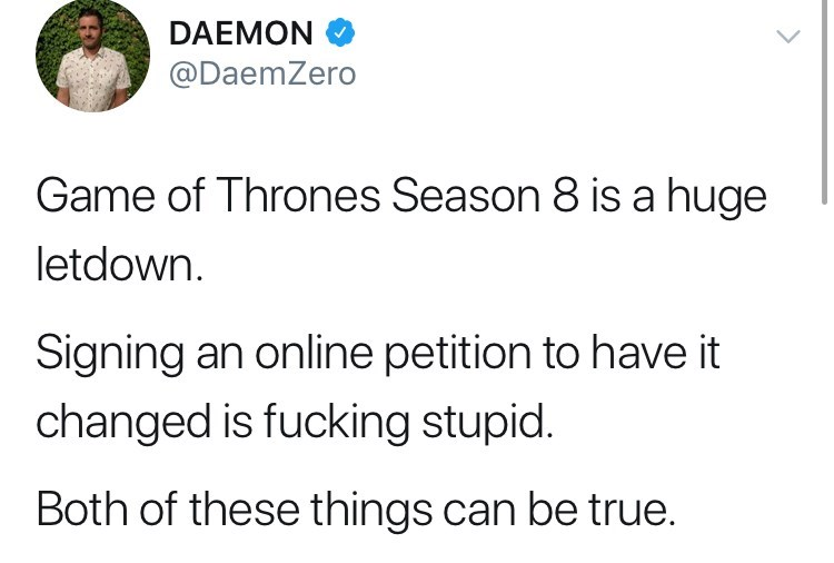 """Tweet about game of thrones petition: Game of thrones season 8 is a huge letdown. signing an online petition to have it changed is fucking stupid. both of these things can be true."""""""