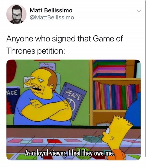Tweet about game of thrones petition: Anyone who signed that Game of thrones petition: Simpsons comic book store, as a loyal viewer i feel they owe me.