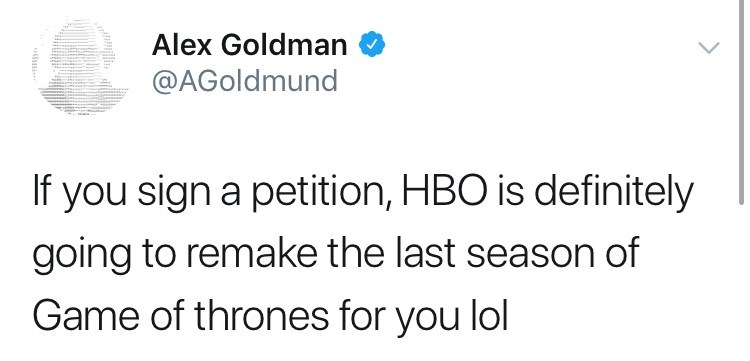 Tweet about game of thrones petition: If you sign a petition, HBO is definitely going to remake the last season of game of thrones for you lol""