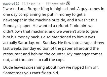 frustrated cashier - Text - napbro317 32.2k points 22 hours ago I worked at a Burger King in high school. A guy comes in one day complaining he put in money to get a newspaper in the machine outside, and it wasn't this Sunday's paper. He wanted a refund. I told him we didn't own that machine, and we weren't able to give him his money back. I also mentioned to him it was actually Saturday, not Sunday. He flew into a rage, threw last weeks Sunday edition of the paper all around the restaurant and
