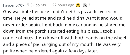 frustrated cashier - Text - hayden0707 7.8k points 22 hours ago 3 Guy was irate because I didn't get his pizza delivered in time. He yelled at me and said he didn't want it and would never order again. I got back in my car and as he stared me down from the porch I started eating his pizza. I took a couple of bites then drove off with both hands on the wheel and a piece of pie hanging out of my mouth. He was very polite when he ordered again a few days later.