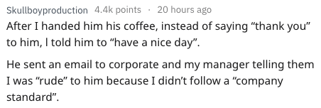 """frustrated cashier - Text - Skullboyproduction 4.4k points 20 hours ago After I handed him his coffee, instead of saying """"thank you"""" to him, I told him to """"have a nice day"""" He sent an email to corporate and my manager telling them I was """"rude"""" to him because I didn't follow a """"company standard"""""""