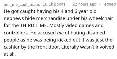 frustrated cashier - Text - pm_me_cool_maps 18.1k points 22 hours ago He got caught having his 4 and 6 year old nephews hide merchandise under his wheelchair for the THIRD TIME. Mostly video games and edited controllers. He accused me of hating disabled people as he was being kicked out. I was just the cashier by the front door. Literally wasn't involved at all
