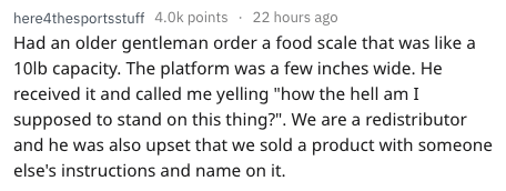 """frustrated cashier - Text - here4thesportsstuff 4.0k points 22 hours ago Had an older gentleman order a food scale that was like a 10lb capacity. The platform was a few inches wide. He received it and called me yelling """"how the hell am I supposed to stand on this thing?"""". We are a redistributor and he was also upset that we sold a product with someone else's instructions and name on it."""