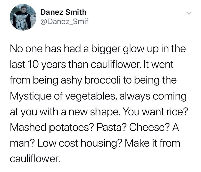 dank memes - Text - Danez Smith @Danez_Smif No one has had a bigger glow up in the last 10 years than cauliflower. It went from being ashy broccoli to being the Mystique of vegetables, always coming at you with a new shape. You want rice? Mashed potatoes? Pasta? Cheese? A man? Low cost housing? Make it from cauliflower.