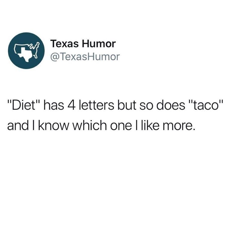 """dank memes - Text - Texas Humor @TexasHumor """"Diet"""" has 4 letters but so does """"taco"""" and I know which one I like more."""